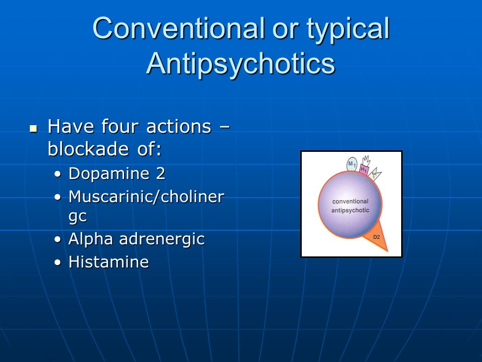 Conventional or typical Antipsychotics Have four actions – blockade of: Have four actions – blockade of: Dopamine 2Dopamine 2 Muscarinic/choliner gcMu