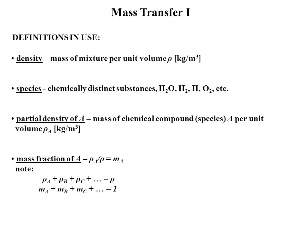 Mass Transfer I DEFINITIONS IN USE: density – mass of mixture per unit volume ρ [kg/m 3 ] species - chemically distinct substances, H 2 O, H 2, H, O 2, etc.