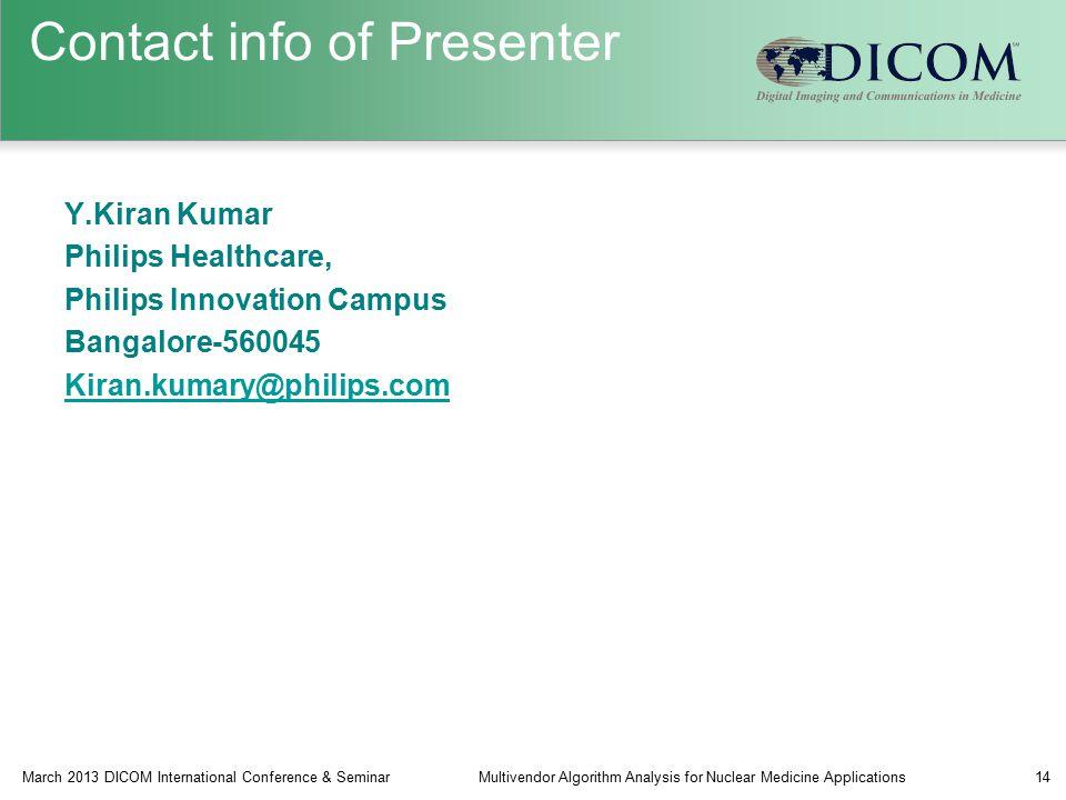 Contact info of Presenter Y.Kiran Kumar Philips Healthcare, Philips Innovation Campus Bangalore-560045 Kiran.kumary@philips.com March 2013 DICOM International Conference & SeminarMultivendor Algorithm Analysis for Nuclear Medicine Applications14