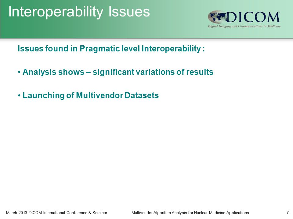 Interoperability Issues Issues found in Pragmatic level Interoperability : Analysis shows – significant variations of results Launching of Multivendor Datasets March 2013 DICOM International Conference & SeminarMultivendor Algorithm Analysis for Nuclear Medicine Applications7