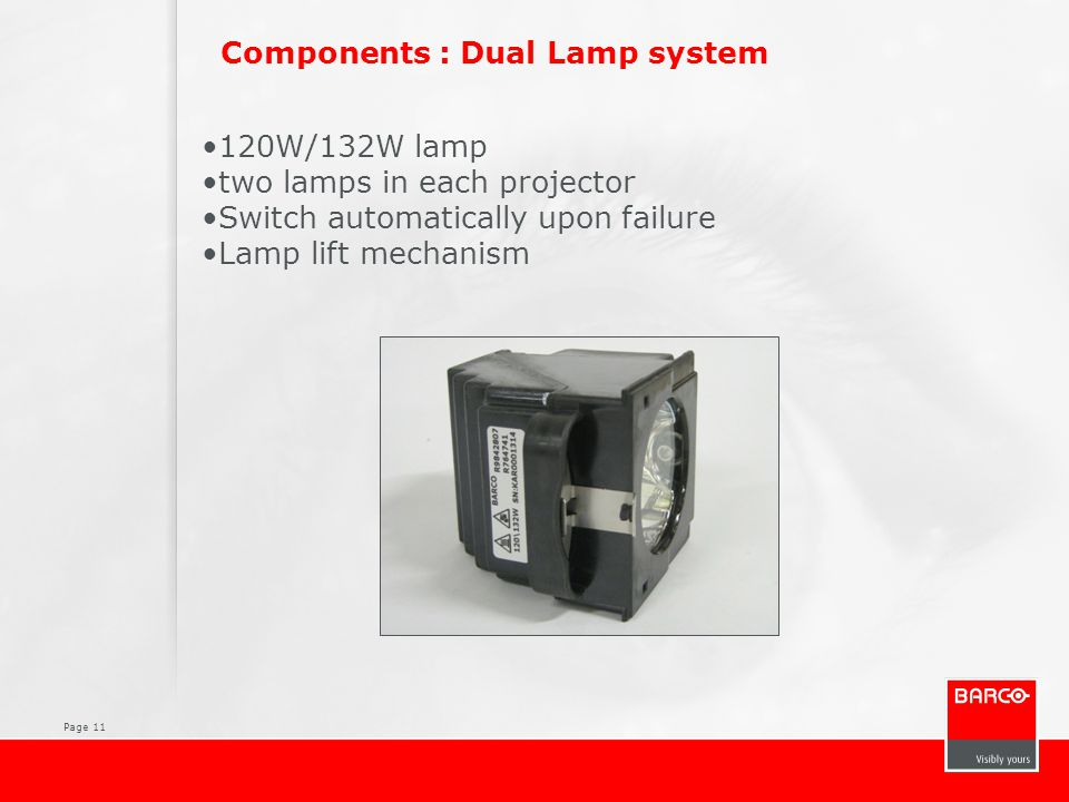 Page 11 Components : Dual Lamp system 120W/132W lamp two lamps in each projector Switch automatically upon failure Lamp lift mechanism