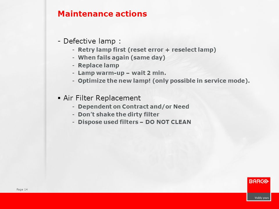 Page 14 Maintenance actions -Defective lamp : -Retry lamp first (reset error + reselect lamp) -When fails again (same day) -Replace lamp -Lamp warm-up – wait 2 min.