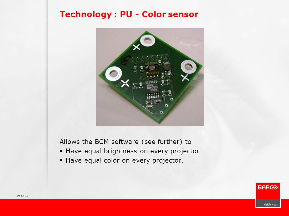 Page 19 Technology : PU - Color sensor Allows the BCM software (see further) to  Have equal brightness on every projector  Have equal color on every projector.