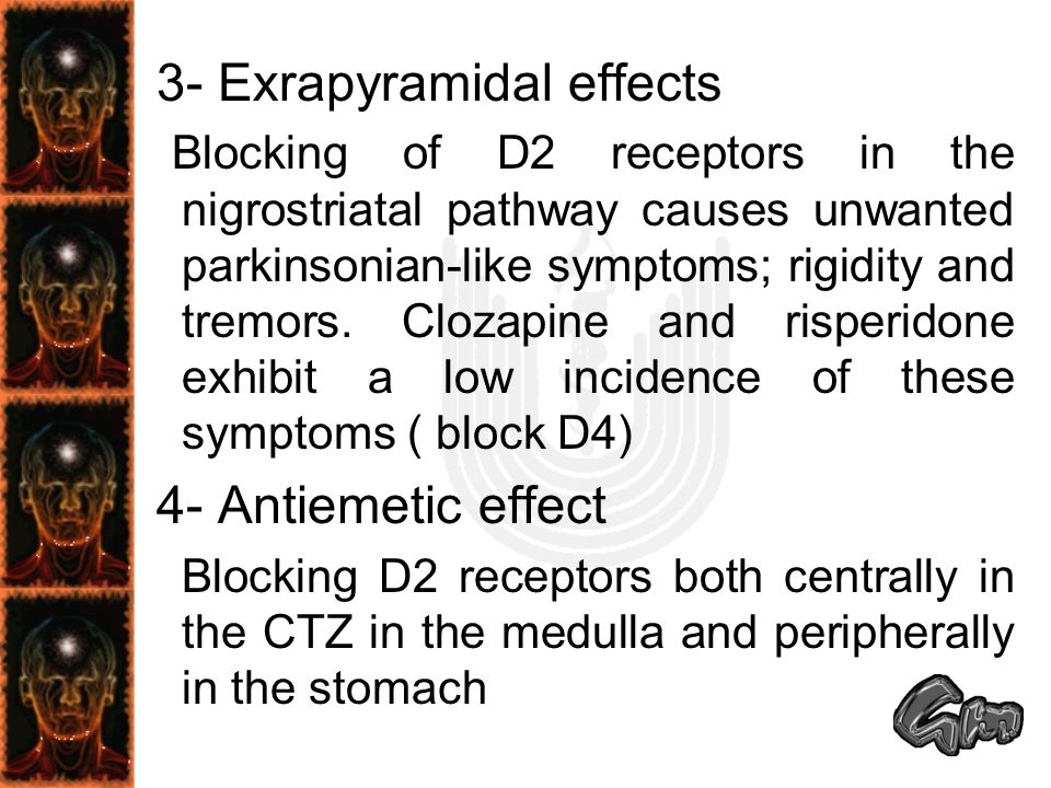 3- Exrapyramidal effects Blocking of D2 receptors in the nigrostriatal pathway causes unwanted parkinsonian-like symptoms; rigidity and tremors. Cloza