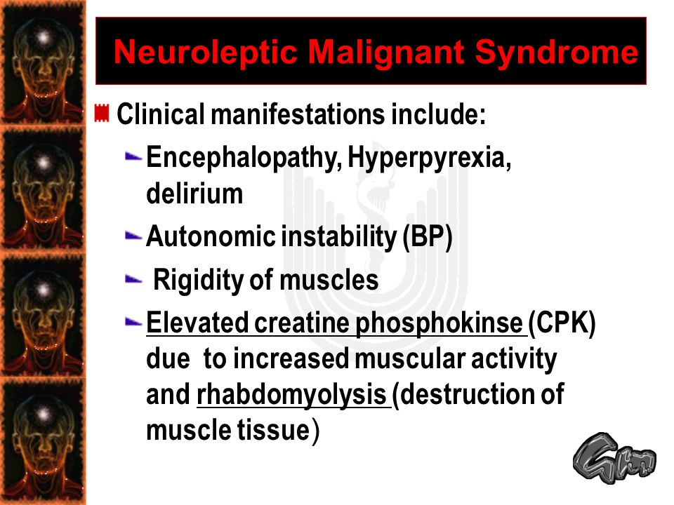 Neuroleptic Malignant Syndrome Clinical manifestations include: Encephalopathy, Hyperpyrexia, delirium Autonomic instability (BP) Rigidity of muscles