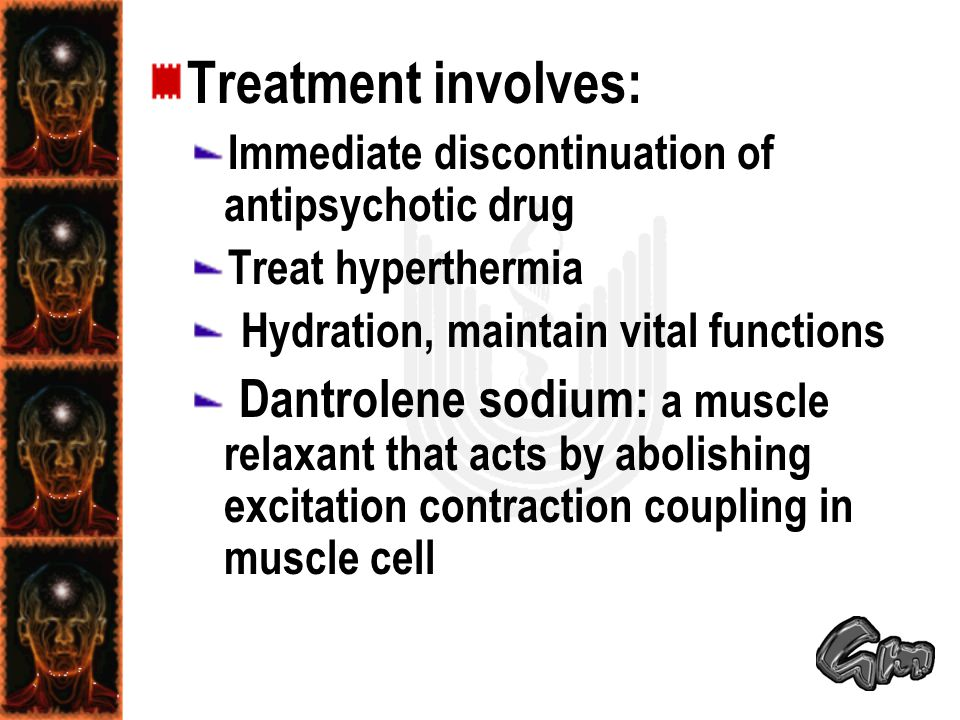Treatment involves: Immediate discontinuation of antipsychotic drug Treat hyperthermia Hydration, maintain vital functions Dantrolene sodium: a muscle relaxant that acts by abolishing excitation contraction coupling in muscle cell