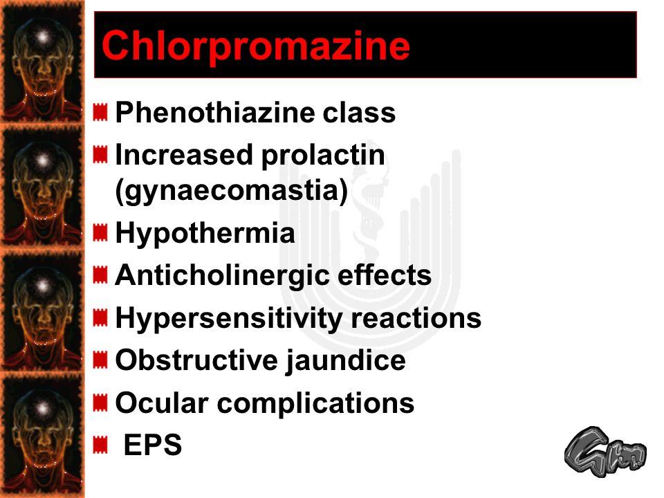 Chlorpromazine Phenothiazine class Increased prolactin (gynaecomastia) Hypothermia Anticholinergic effects Hypersensitivity reactions Obstructive jaundice Ocular complications EPS