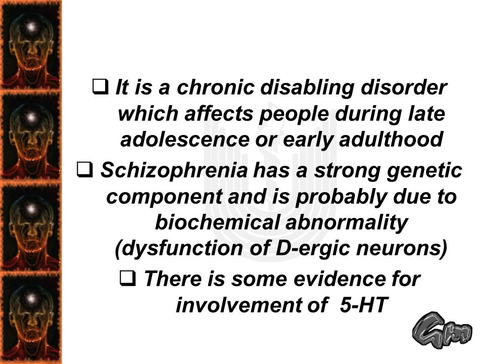  It is a chronic disabling disorder which affects people during late adolescence or early adulthood  Schizophrenia has a strong genetic component an