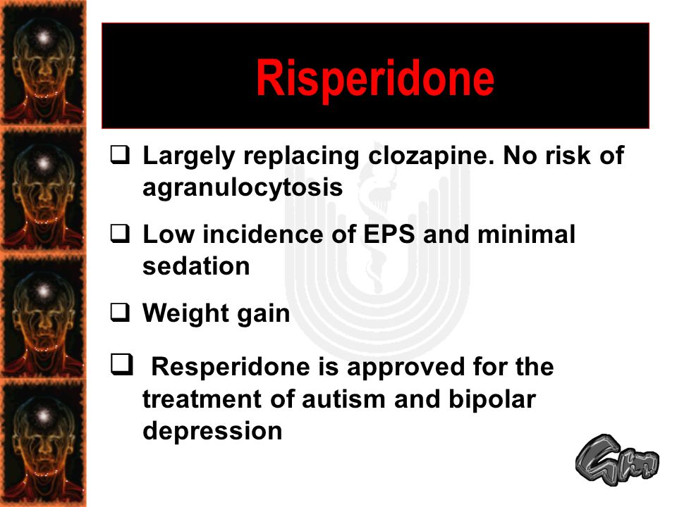  Largely replacing clozapine. No risk of agranulocytosis  Low incidence of EPS and minimal sedation  Weight gain  Resperidone is approved for the
