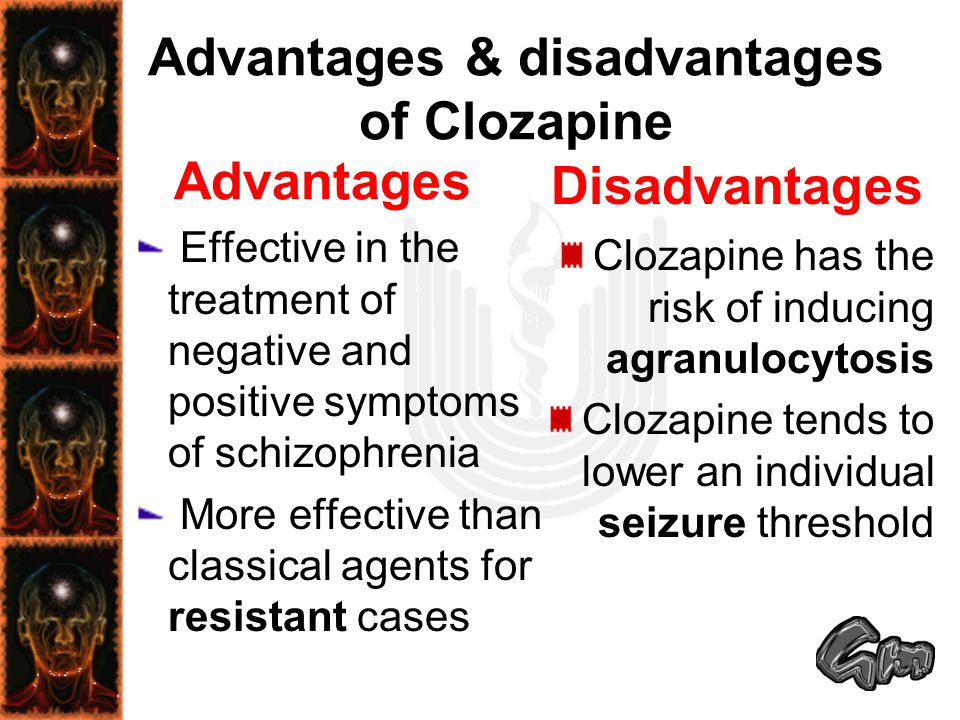 Advantages & disadvantages of Clozapine Advantages Effective in the treatment of negative and positive symptoms of schizophrenia More effective than c