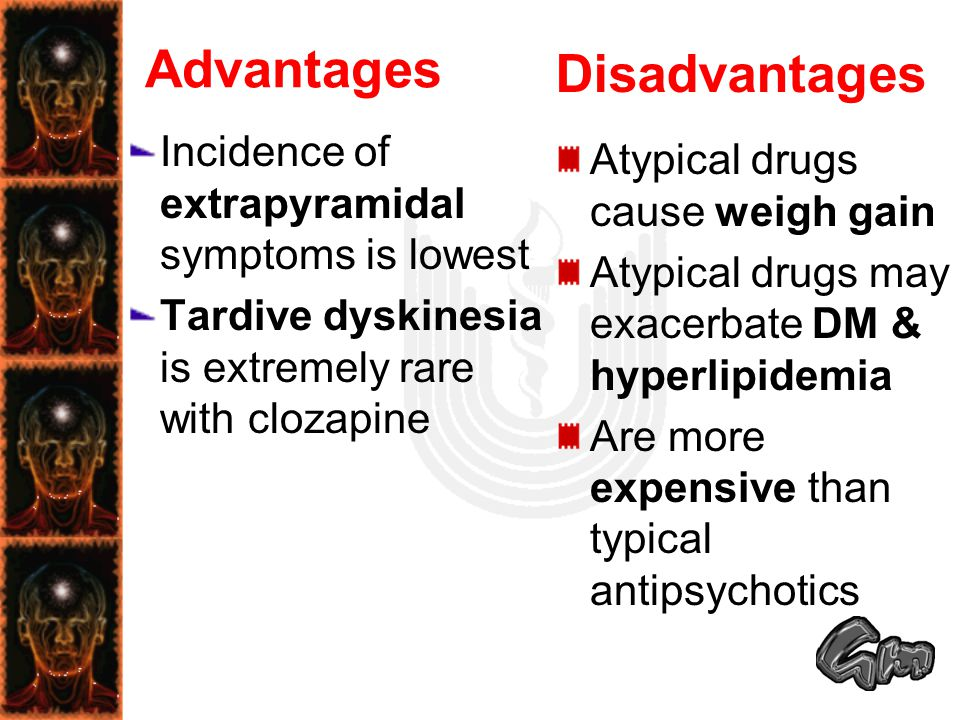 Advantages Incidence of extrapyramidal symptoms is lowest Tardive dyskinesia is extremely rare with clozapine Disadvantages Atypical drugs cause weigh gain Atypical drugs may exacerbate DM & hyperlipidemia Are more expensive than typical antipsychotics