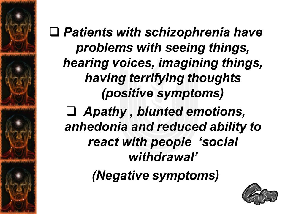  Patients with schizophrenia have problems with seeing things, hearing voices, imagining things, having terrifying thoughts (positive symptoms)  Apa
