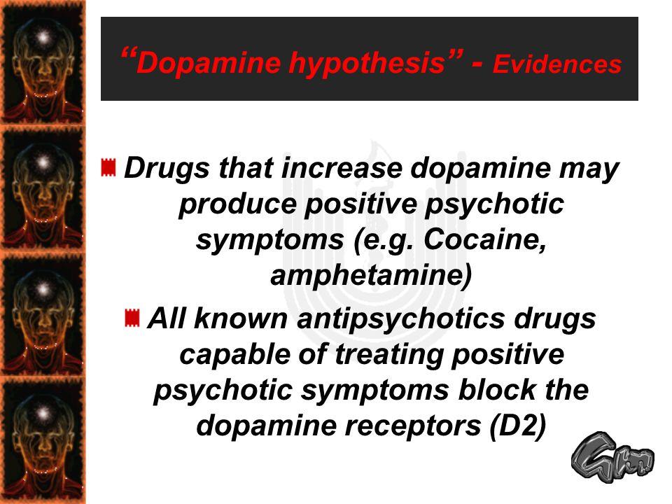 Dopamine hypothesis - Evidences Drugs that increase dopamine may produce positive psychotic symptoms (e.g.