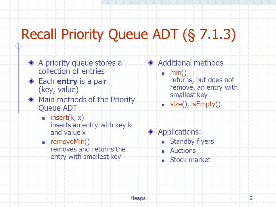 Heaps2 Recall Priority Queue ADT (§ 7.1.3) A priority queue stores a collection of entries Each entry is a pair (key, value) Main methods of the Priority Queue ADT insert(k, x) inserts an entry with key k and value x removeMin() removes and returns the entry with smallest key Additional methods min() returns, but does not remove, an entry with smallest key size(), isEmpty() Applications: Standby flyers Auctions Stock market