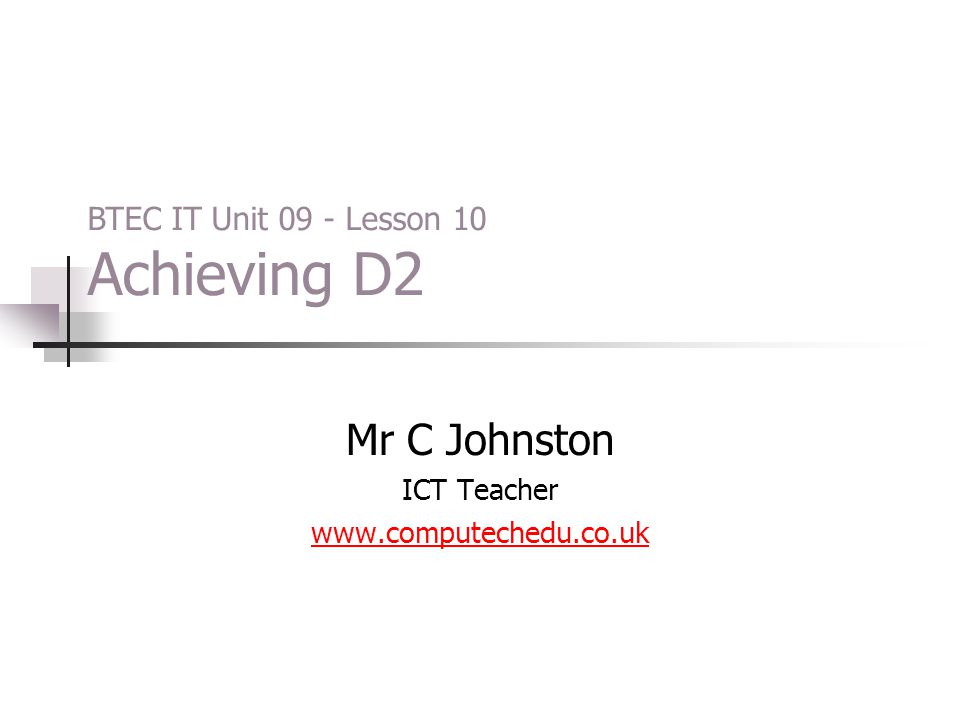 Mr C Johnston ICT Teacher www.computechedu.co.uk BTEC IT Unit 09 - Lesson 10 Achieving D2