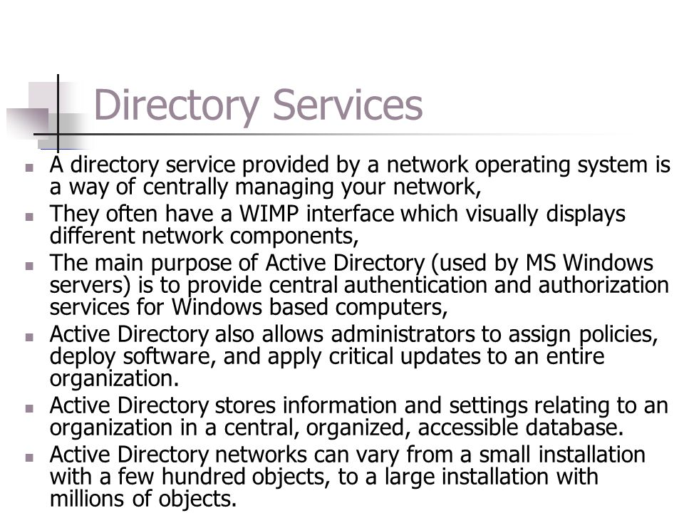 Directory Services A directory service provided by a network operating system is a way of centrally managing your network, They often have a WIMP interface which visually displays different network components, The main purpose of Active Directory (used by MS Windows servers) is to provide central authentication and authorization services for Windows based computers, Active Directory also allows administrators to assign policies, deploy software, and apply critical updates to an entire organization.