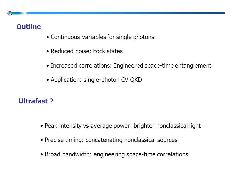 Continuous variables for single photons Reduced noise: Fock states Increased correlations: Engineered space-time entanglement Application: single-photon CV QKD Outline Peak intensity vs average power: brighter nonclassical light Precise timing: concatenating nonclassical sources Broad bandwidth: engineering space-time correlations Ultrafast ?