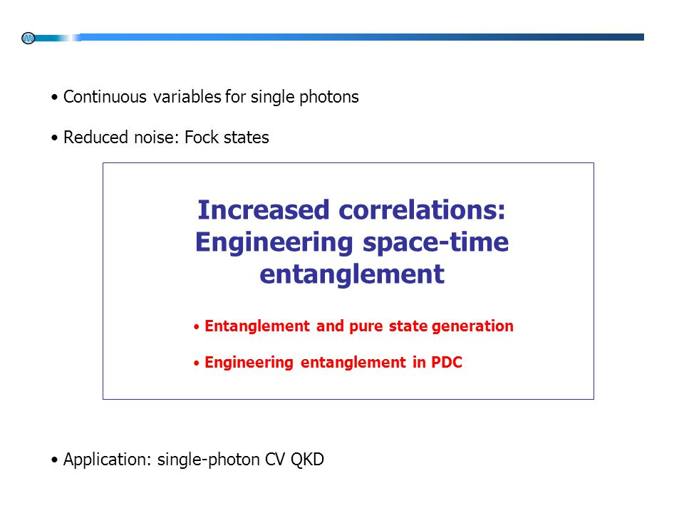 Increased correlations: Engineering space-time entanglement Entanglement and pure state generation Engineering entanglement in PDC Continuous variables for single photons Reduced noise: Fock states Application: single-photon CV QKD
