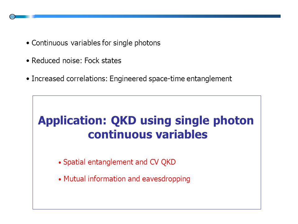 Application: QKD using single photon continuous variables Spatial entanglement and CV QKD Mutual information and eavesdropping Continuous variables for single photons Reduced noise: Fock states Increased correlations: Engineered space-time entanglement