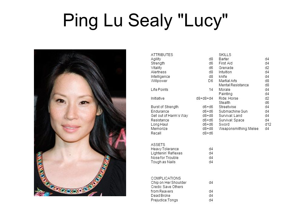 Ping Lu Sealy Lucy ATTRIBUTES Agility Strength Vitality Alertness Intelligence Willpower Life Points Initiative Burst of Strength Endurance Get out of Harm's Way Resistance Long Haul Memorize Recall d8 d6 d8 D6 14 d8+d8+d4 d6+d6 d8+d8 d6+d6 d8+d8 d8+d6 SKILLS Barter First Aid Grenade Intuition knife Martial Arts Mental Resistance Morale Painting Ride: Horse Stealth Streetwise Submachine Gun Survival: Land Survival: Space Sword Weaponsmithing: Melee d4 d2 d4 d8 d4 d2 d6 d4 d12 d4 ASSETS Heavy Tolerance Lightenin' Reflexes Nose for Trouble Tough as Nails d4 COMPLICATIONS Chip on Her Shoulder Credo: Save Others from Reavers Dead Broke Prejudice:Tongs d4
