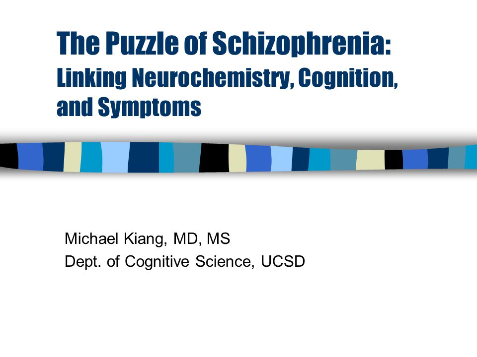 The Puzzle of Schizophrenia: Linking Neurochemistry, Cognition, and Symptoms Michael Kiang, MD, MS Dept.