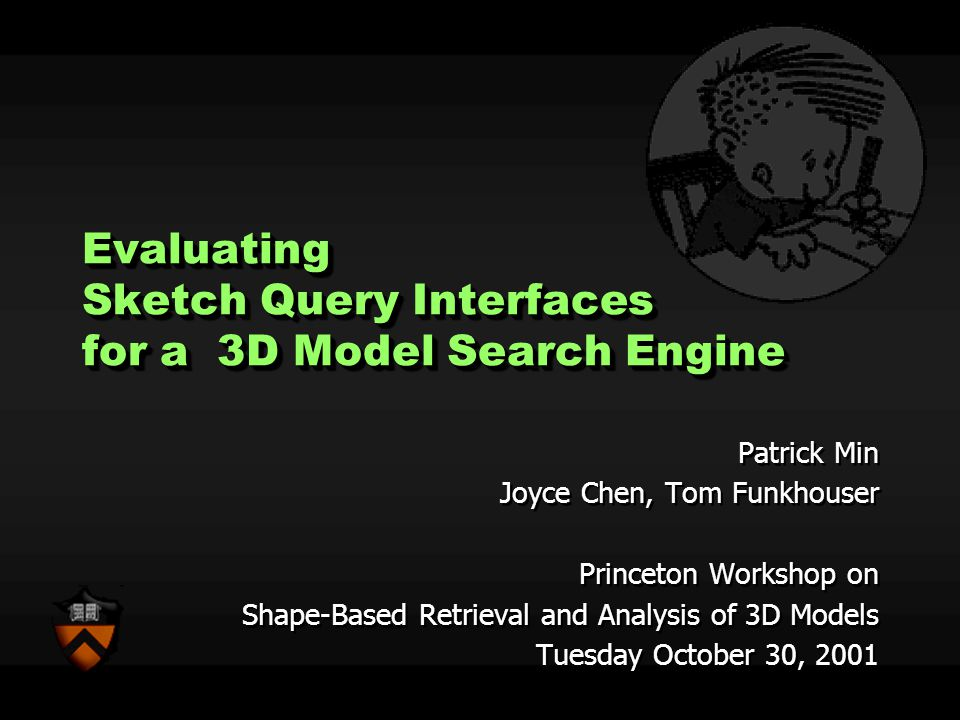Evaluating Sketch Query Interfaces for a 3D Model Search Engine Patrick Min Joyce Chen, Tom Funkhouser Princeton Workshop on Shape-Based Retrieval and Analysis of 3D Models Tuesday October 30, 2001 Patrick Min Joyce Chen, Tom Funkhouser Princeton Workshop on Shape-Based Retrieval and Analysis of 3D Models Tuesday October 30, 2001