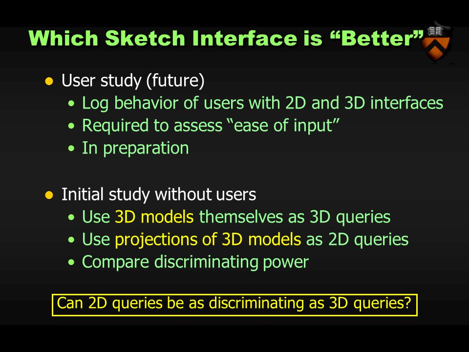 Which Sketch Interface is Better User study (future) Log behavior of users with 2D and 3D interfaces Required to assess ease of input In preparation Initial study without users Use 3D models themselves as 3D queries Use projections of 3D models as 2D queries Compare discriminating power Can 2D queries be as discriminating as 3D queries