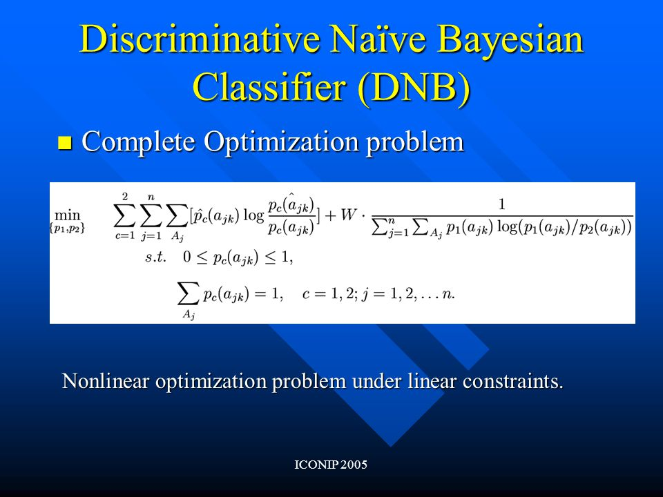 ICONIP 2005 Discriminative Naïve Bayesian Classifier (DNB) Complete Optimization problem Complete Optimization problem Nonlinear optimization problem under linear constraints.