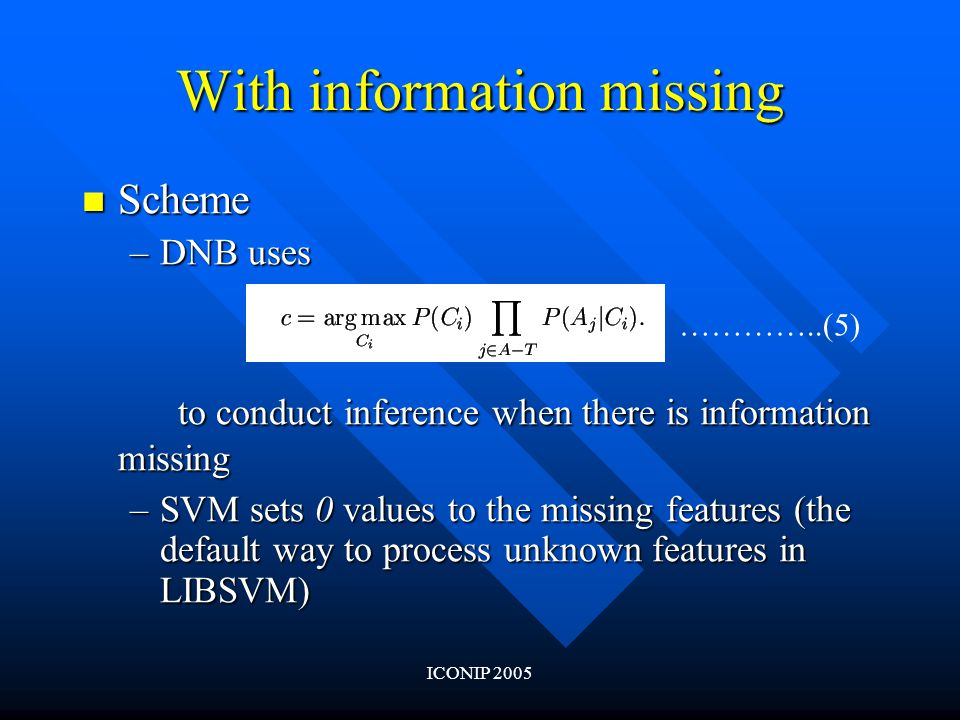 ICONIP 2005 With information missing Scheme Scheme –DNB uses to conduct inference when there is information missing –SVM sets 0 values to the missing features (the default way to process unknown features in LIBSVM) …………..(5)