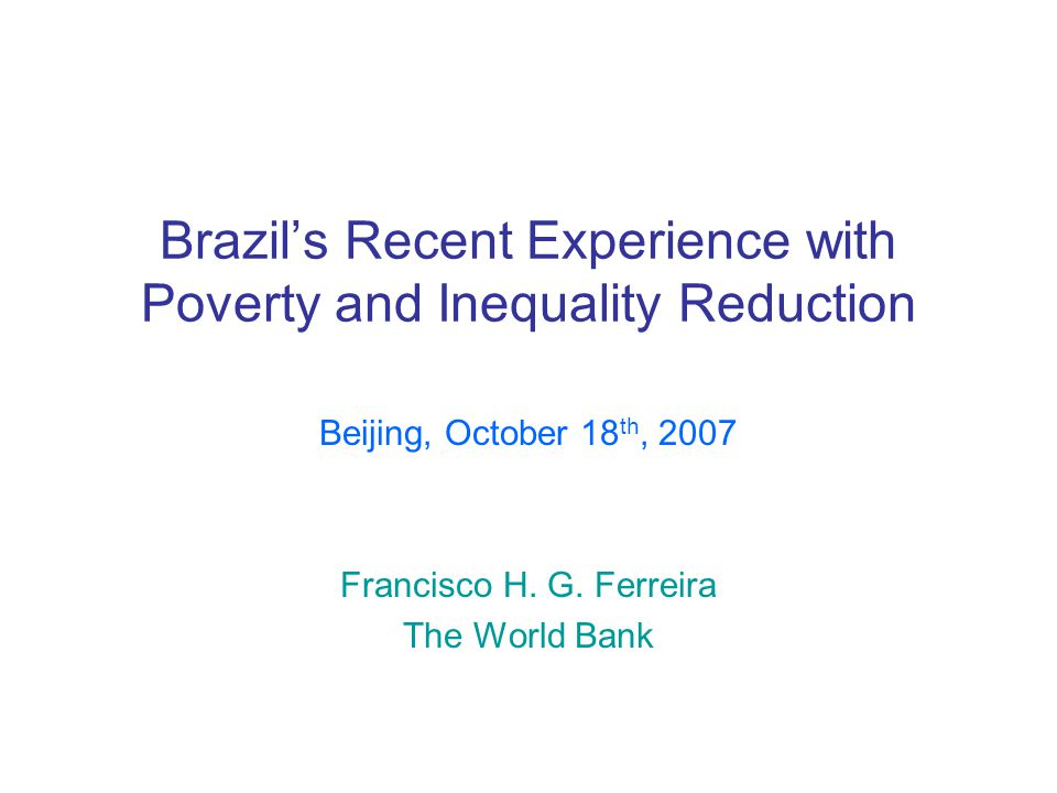 Brazil's Recent Experience with Poverty and Inequality Reduction Beijing, October 18 th, 2007 Francisco H.