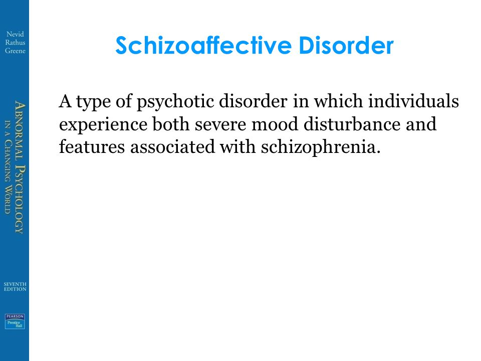 Schizoaffective Disorder A type of psychotic disorder in which individuals experience both severe mood disturbance and features associated with schizophrenia.