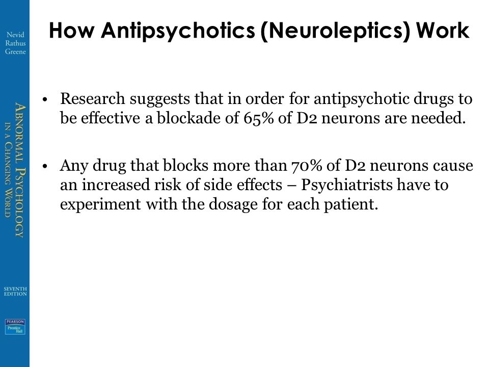 How Antipsychotics (Neuroleptics) Work Research suggests that in order for antipsychotic drugs to be effective a blockade of 65% of D2 neurons are needed.
