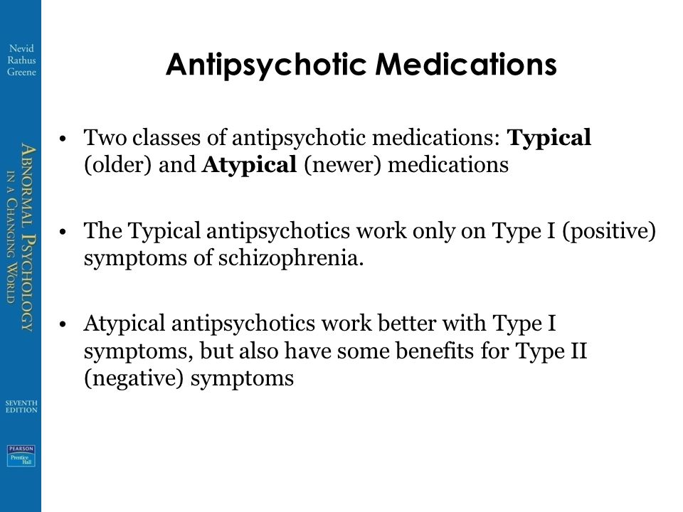 Antipsychotic Medications Two classes of antipsychotic medications: Typical (older) and Atypical (newer) medications The Typical antipsychotics work only on Type I (positive) symptoms of schizophrenia.