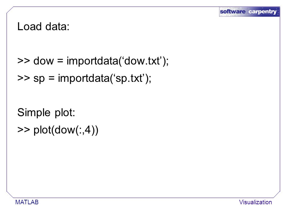 MATLABVisualization Load data: >> dow = importdata('dow.txt'); >> sp = importdata('sp.txt'); Simple plot: >> plot(dow(:,4))