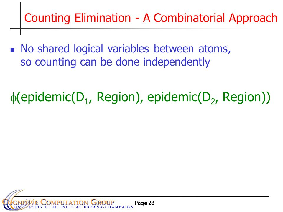 Page 28 No shared logical variables between atoms, so counting can be done independently  (epidemic(D 1, Region), epidemic(D 2, Region)) Counting Elimination - A Combinatorial Approach