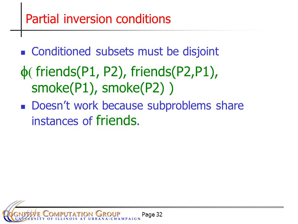 Page 32 Partial inversion conditions Conditioned subsets must be disjoint   friends(P1, P2), friends(P2,P1), smoke(P1), smoke(P2) ) Doesn't work because subproblems share instances of friends.