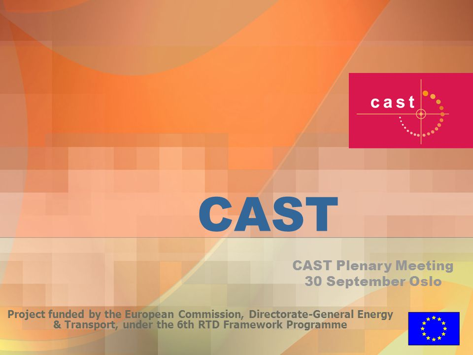 CAST Project funded by the European Commission, Directorate-General Energy & Transport, under the 6th RTD Framework Programme CAST Plenary Meeting 30 September Oslo