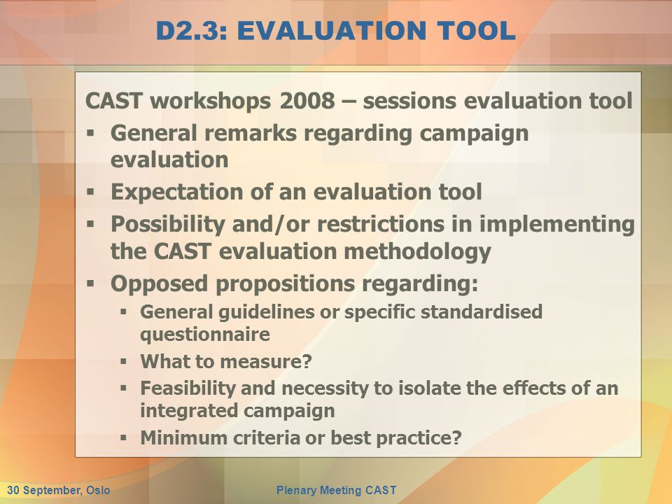 30 September, OsloPlenary Meeting CAST D2.3: EVALUATION TOOL CAST workshops 2008 – sessions evaluation tool  General remarks regarding campaign evaluation  Expectation of an evaluation tool  Possibility and/or restrictions in implementing the CAST evaluation methodology  Opposed propositions regarding:  General guidelines or specific standardised questionnaire  What to measure.