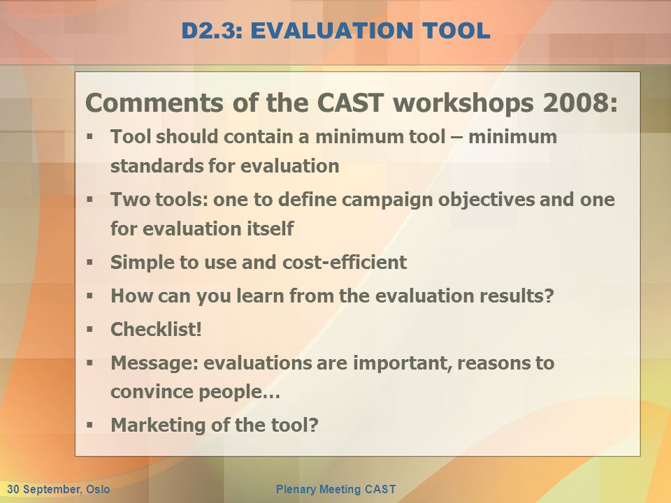 30 September, OsloPlenary Meeting CAST D2.3: EVALUATION TOOL Comments of the CAST workshops 2008:  Tool should contain a minimum tool – minimum standards for evaluation  Two tools: one to define campaign objectives and one for evaluation itself  Simple to use and cost-efficient  How can you learn from the evaluation results.