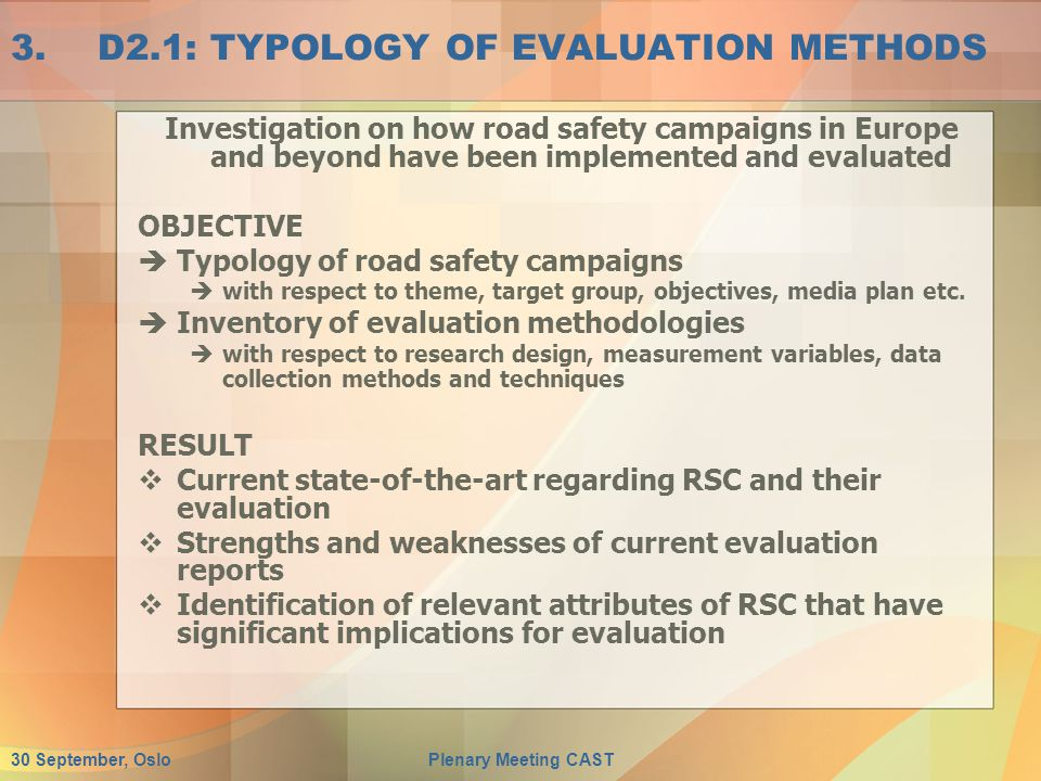 30 September, OsloPlenary Meeting CAST 3.D2.1: TYPOLOGY OF EVALUATION METHODS Investigation on how road safety campaigns in Europe and beyond have been implemented and evaluated OBJECTIVE  Typology of road safety campaigns  with respect to theme, target group, objectives, media plan etc.
