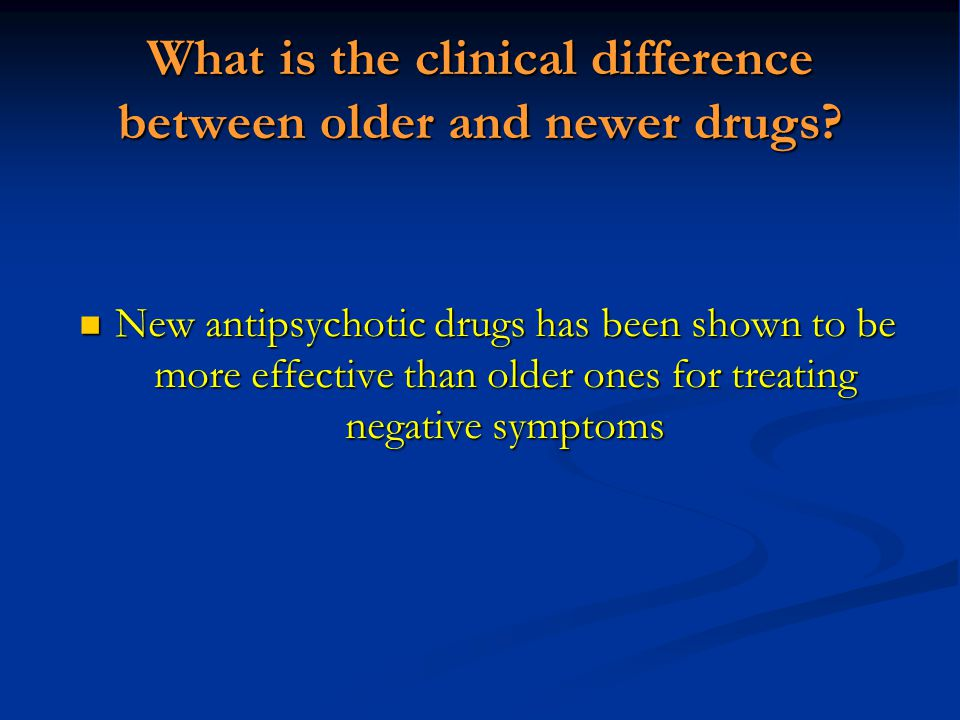 What is the clinical difference between older and newer drugs? New antipsychotic drugs has been shown to be more effective than older ones for treatin