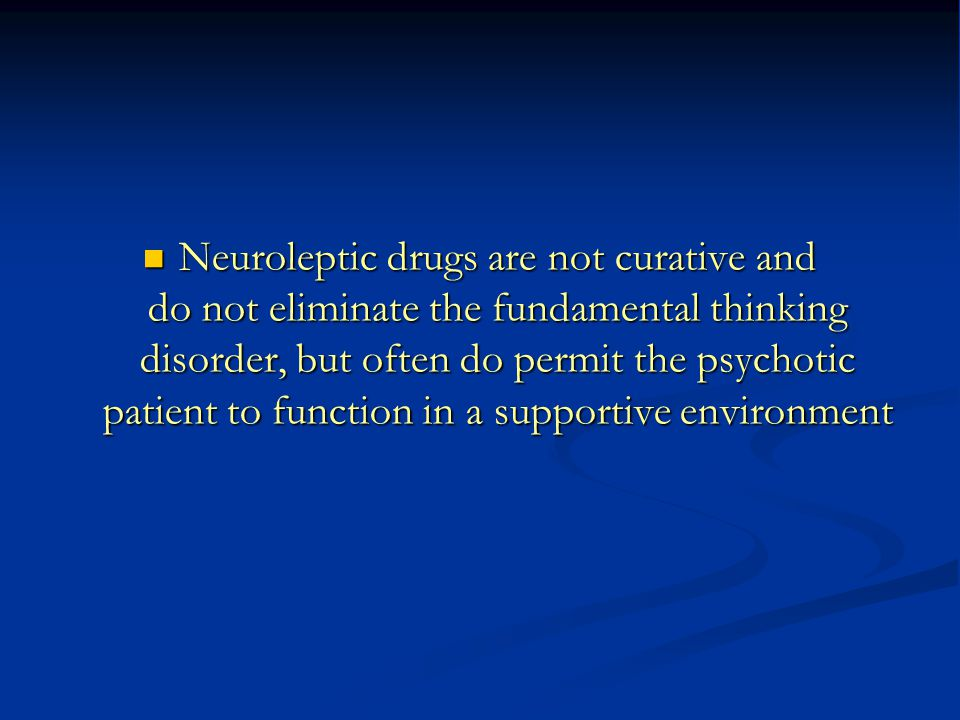 Neuroleptic drugs are not curative and do not eliminate the fundamental thinking disorder, but often do permit the psychotic patient to function in a