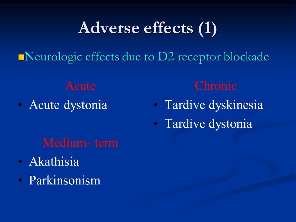 Adverse effects (1) Acute Acute dystonia Medium- term Akathisia Parkinsonism Chronic Tardive dyskinesia Tardive dystonia Neurologic effects due to D2
