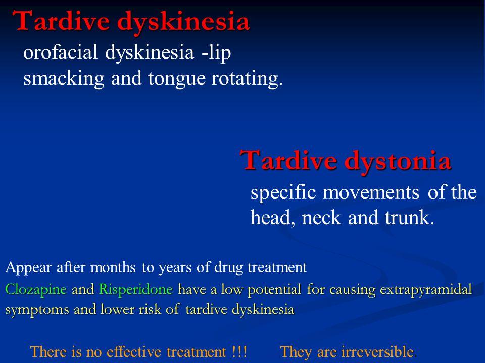 Tardive dyskinesia Tardive dyskinesia orofacial dyskinesia -lip smacking and tongue rotating. Tardive dystonia Tardive dystonia specific movements of