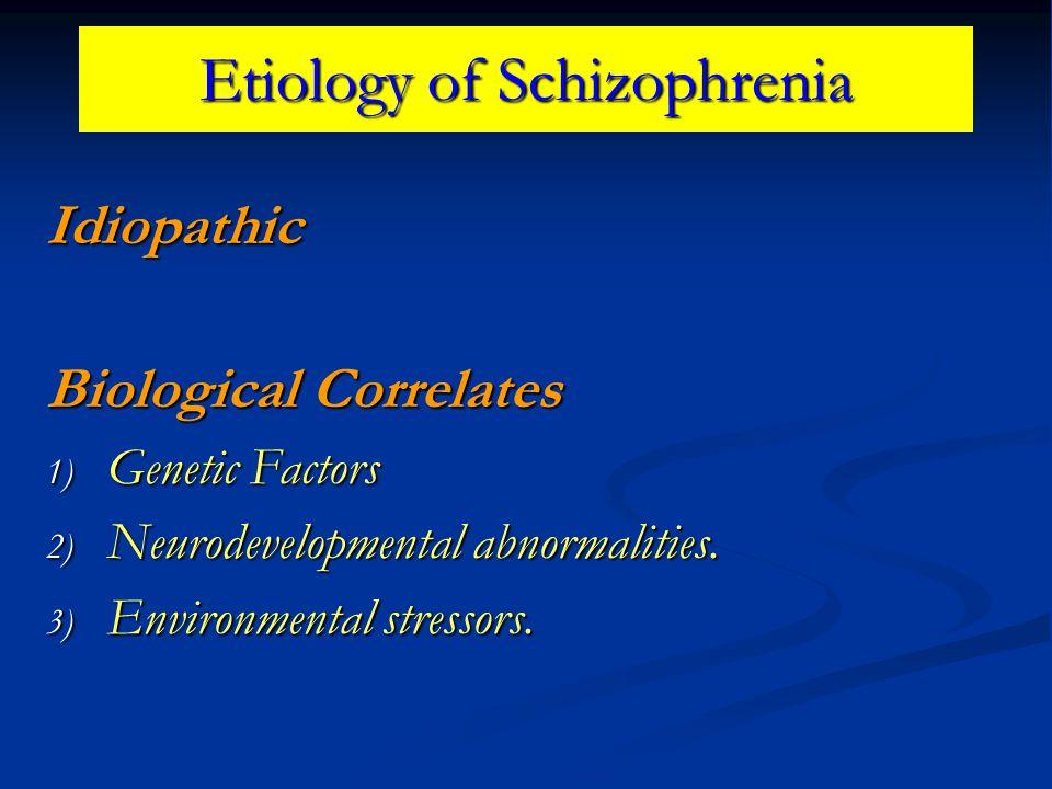 Etiology of Schizophrenia Idiopathic Biological Correlates 1) Genetic Factors 2) Neurodevelopmental abnormalities. 3) Environmental stressors.