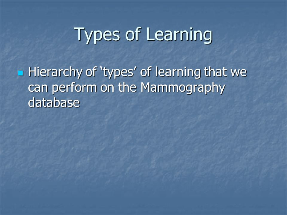 Types of Learning Hierarchy of 'types' of learning that we can perform on the Mammography database Hierarchy of 'types' of learning that we can perform on the Mammography database