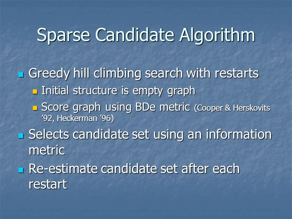 Sparse Candidate Algorithm Greedy hill climbing search with restarts Greedy hill climbing search with restarts Initial structure is empty graph Initia