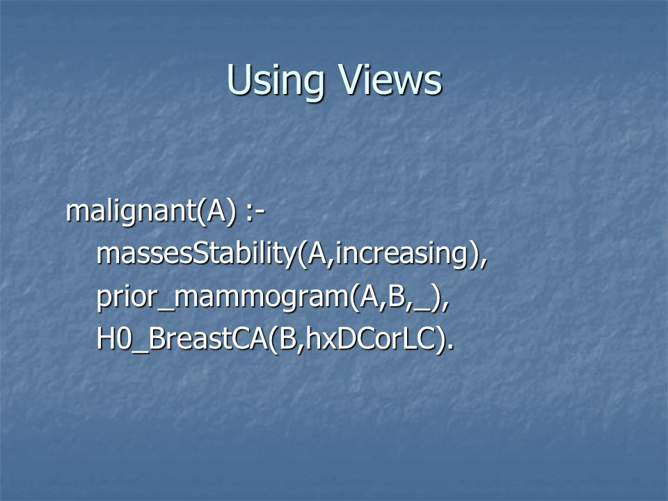 Using Views malignant(A) :- massesStability(A,increasing), massesStability(A,increasing), prior_mammogram(A,B,_), prior_mammogram(A,B,_), H0_BreastCA(B,hxDCorLC).