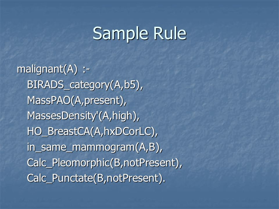 Sample Rule malignant(A) :- BIRADS_category(A,b5), BIRADS_category(A,b5), MassPAO(A,present), MassPAO(A,present), MassesDensity (A,high), MassesDensity (A,high), HO_BreastCA(A,hxDCorLC), HO_BreastCA(A,hxDCorLC), in_same_mammogram(A,B), in_same_mammogram(A,B), Calc_Pleomorphic(B,notPresent), Calc_Pleomorphic(B,notPresent), Calc_Punctate(B,notPresent).