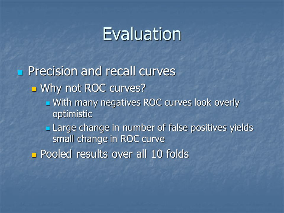 Evaluation Precision and recall curves Precision and recall curves Why not ROC curves.